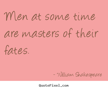 William Shakespeare picture quote - Men at some time are masters of their fates. - Success quotes