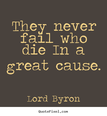 Lord Byron picture quotes - They never fail who die in a great cause. - Success quote