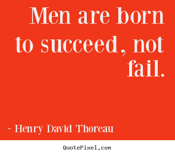 Make picture quotes about success - Men are born to succeed, not fail.
