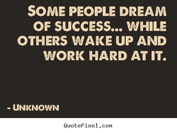 Some people dream of success... while others wake.. Unknown top success quotes