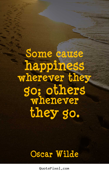 Some cause happiness wherever they go; others whenever they.. Oscar Wilde  success quote