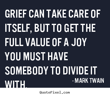 Grief can take care of itself, but to get the full value of.. Mark Twain popular success quotes