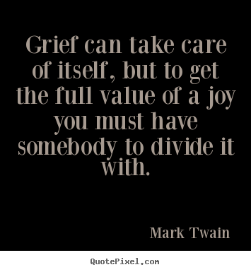 Grief can take care of itself, but to get the full value of.. Mark Twain top success quotes