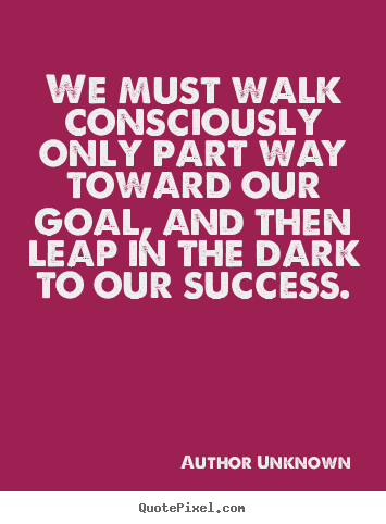Quotes about success - We must walk consciously only part way toward our goal,..
