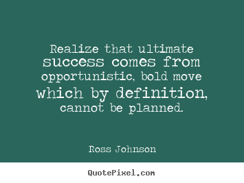 Realize that ultimate success comes from opportunistic, bold.. Ross Johnson good success quotes