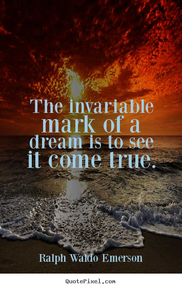 Ralph Waldo Emerson picture quotes - The invariable mark of a dream is to see it come true. - Success quotes