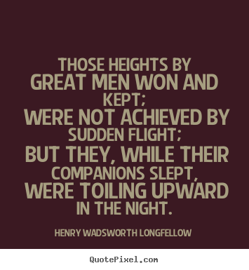 Quotes about success - Those heights by great men won and kept; were not achieved by..