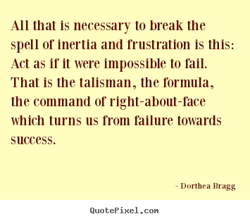 Dorthea Bragg picture quotes - All that is necessary to break the spell of inertia.. - Success quote