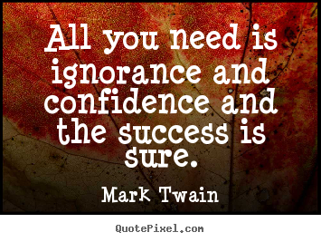Quotes about success - All you need is ignorance and confidence and the success is..