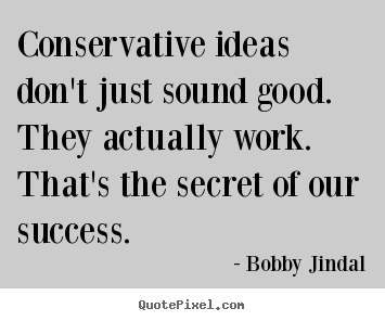Quote about success - Conservative ideas don't just sound good. they actually..