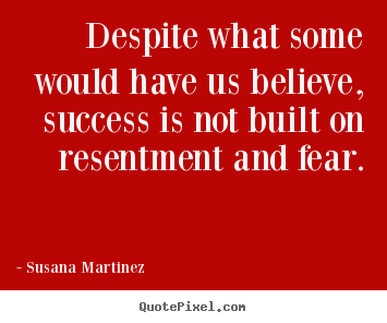 Despite what some would have us believe, success is not built on.. Susana Martinez best success quotes