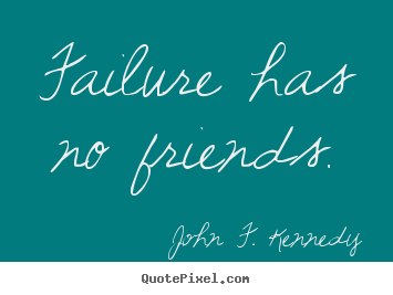 Failure has no friends. John F. Kennedy greatest success quotes