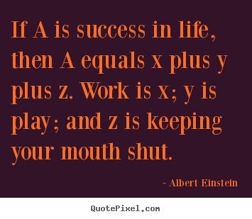 Success quotes - If a is success in life, then a equals x plus y plus z. work is x; y..