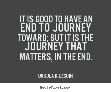 Ursula K. LeGuin picture quotes - It is good to have an end to journey toward; but it is the journey.. - Success quotes
