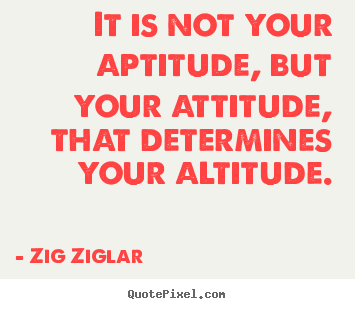 It is not your aptitude, but your attitude, that determines your.. Zig Ziglar top success quotes
