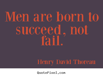Henry David Thoreau picture quotes - Men are born to succeed, not fail. - Success quotes