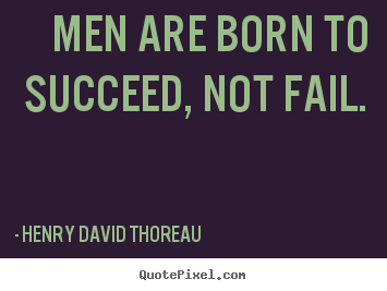 Diy picture quotes about success - Men are born to succeed, not fail.