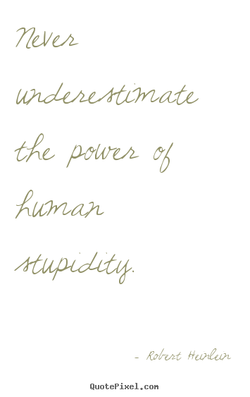 Success quotes - Never underestimate the power of human stupidity.