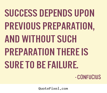 Confucius picture quotes - Success depends upon previous preparation, and without such preparation.. - Success quote