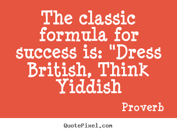 "Create custom picture quotes about success - The classic formula for success is: ""dress.."