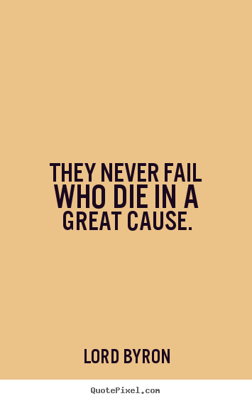 They never fail who die in a great cause. Lord Byron famous success quote