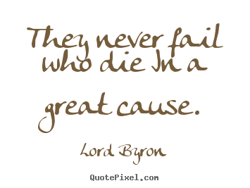 They never fail who die in a great cause. Lord Byron good success quotes