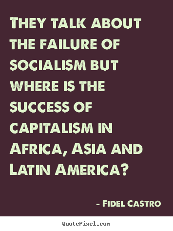 Quotes about success - They talk about the failure of socialism but where..