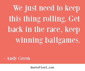 We just need to keep this thing rolling. get back in the race, keep.. Andy Green top success quotes