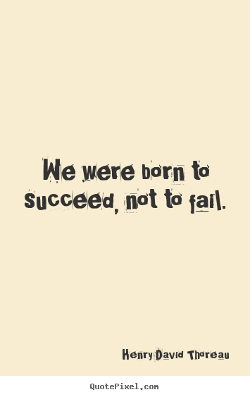 We were born to succeed, not to fail. Henry David Thoreau greatest success quotes