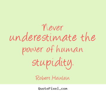 Quote about success - Never underestimate the power of human stupidity.