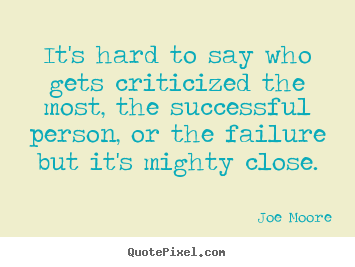 Joe Moore picture quotes - It's hard to say who gets criticized the most, the successful.. - Success quote