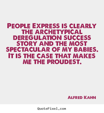 People express is clearly the archetypical deregulation.. Alfred Kahn good success quotes