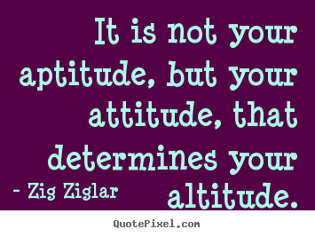 Zig Ziglar poster quotes - It is not your aptitude, but your attitude, that.. - Success quote