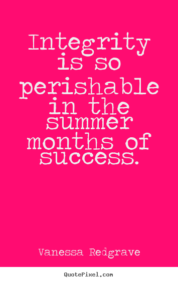Quotes about success - Integrity is so perishable in the summer months..