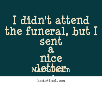 Success quotes - I didn't attend the funeral, but i sent a nice..