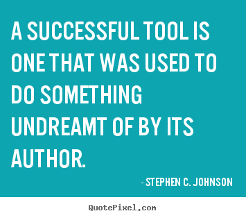 Stephen C. Johnson picture quotes - A successful tool is one that was used to do something undreamt.. - Success quotes