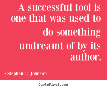 Stephen C. Johnson picture quotes - A successful tool is one that was used to do.. - Success quotes