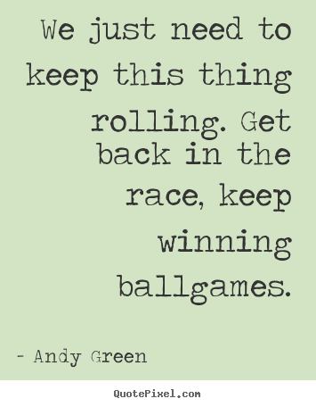 Andy Green picture quotes - We just need to keep this thing rolling. get.. - Success quotes