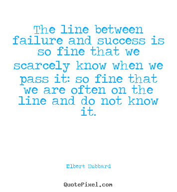Elbert Hubbard poster quotes - The line between failure and success is so fine that we scarcely.. - Success quotes