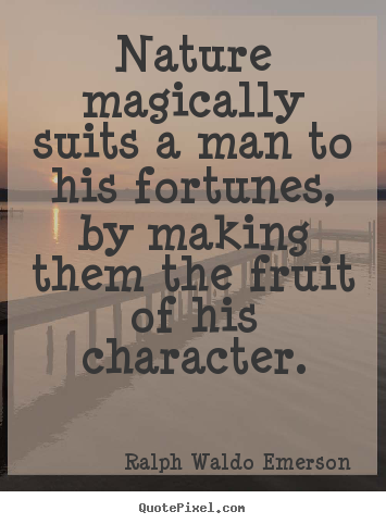 Nature magically suits a man to his fortunes, by making them the fruit.. Ralph Waldo Emerson famous success quotes