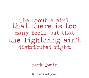 Mark Twain picture quote - The trouble ain't that there is too many fools, but that the lightning.. - Success quote