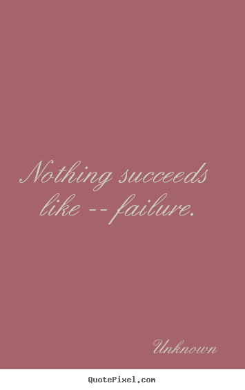 Nothing succeeds like -- failure. Unknown famous success quote
