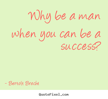 Create picture quotes about success - Why be a man when you can be a success?