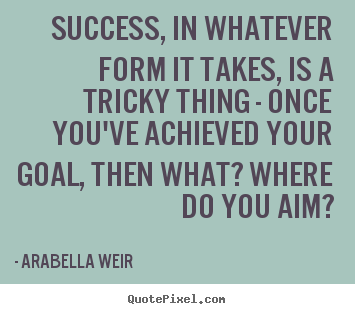 Customize poster quotes about success - Success, in whatever form it takes, is a tricky thing - once you've achieved..