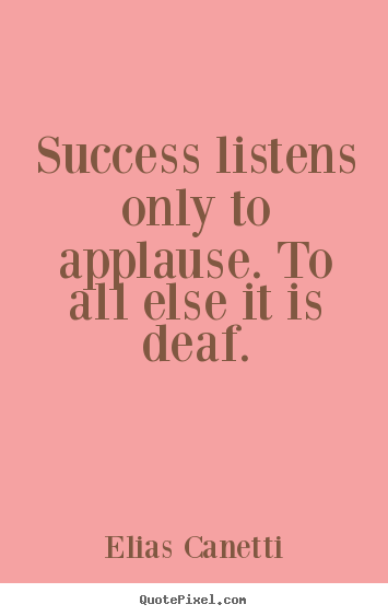 Success listens only to applause. to all else it is.. Elias Canetti best success quote