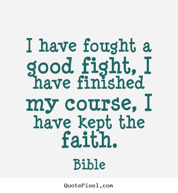 Bible picture quotes - I have fought a good fight, i have finished my course, i have.. - Success quotes