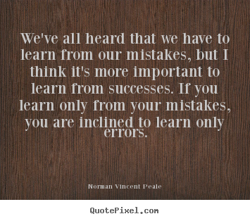 We've all heard that we have to learn from our mistakes,.. Norman Vincent Peale great success quotes