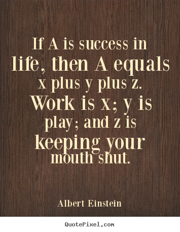 If a is success in life, then a equals x plus y plus z. work.. Albert Einstein best success quote