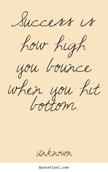 Unknown picture quotes - Success is how high you bounce when you hit bottom. - Success quotes