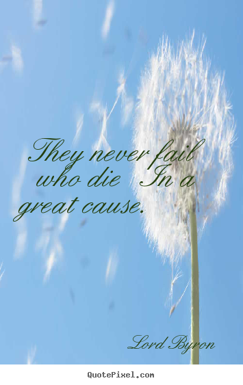 Success quote - They never fail who die   in a great cause.